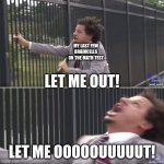 let me ooouuuut! | MY LAST FEW BRAINCELLS ON THE MATH TEST LET ME OOOOOUUUUUT! LET ME OUT! | image tagged in eric andre let me in blank | made w/ Imgflip meme maker