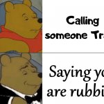 Classy way to disrespect someone. | Calling someone Trash Saying you are rubbish | image tagged in memes,tuxedo winnie the pooh,disrespect | made w/ Imgflip meme maker
