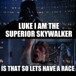 Star Wars No | LUKE I AM THE SUPERIOR SKYWALKER IS THAT SO LETS HAVE A RACE | image tagged in memes,star wars no | made w/ Imgflip meme maker