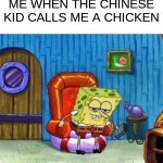Spongebob Ight Imma Head Out | ME WHEN THE CHINESE KID CALLS ME A CHICKEN | image tagged in memes,spongebob ight imma head out | made w/ Imgflip meme maker