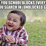 when school blocks apps | WHEN YOU SCHOOL BLOCKS EVERYTHING BUT YOU SEARCH IN ¨UNBLOCKED GAMES¨ | image tagged in memes,evil toddler,blocked,school | made w/ Imgflip meme maker