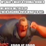 Food is food idc | MY BROTHER: I WANT A PIZZA MY DAD: I WANT A FORMAL DINNER ME WHEN IM TIRED OF THEIR ARGUING OVER WHAT TO EAT: FOOD IS FOOD | image tagged in mr incredible mad,argument,funny,memes,family,bruhh | made w/ Imgflip meme maker
