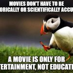 Muh Inaccuracies | MOVIES DON'T HAVE TO BE HISTORICALLY OR SCIENTIFICALLY ACCURATE A MOVIE IS ONLY FOR ENTERTAINMENT, NOT EDUCATION. | image tagged in memes,unpopular opinion puffin | made w/ Imgflip meme maker