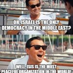 Fair And Square | OH, ISRAEL IS THE ONLY DEMOCRACY IN THE MIDDLE EAST? WELL, ISIS IS THE MOST PEACEFUL ORGANIZATION IN THE WORLD! | image tagged in memes,leonardo dicaprio wolf of wall street,israel,isis,middle east | made w/ Imgflip meme maker