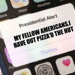 the cool presidential alert | MY FELLOW AMERICANS,I HAVE OUT PIZZA'D THE HUT | image tagged in memes,presidential alert | made w/ Imgflip meme maker