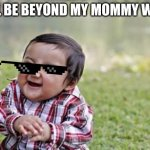 I want when we want my mommy was | I WILL BE BEYOND MY MOMMY WANTS | image tagged in memes,evil toddler | made w/ Imgflip meme maker