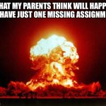 Its so true Just why | WHAT MY PARENTS THINK WILL HAPPEN IF I HAVE JUST ONE MISSING ASSIGNMENT | image tagged in memes,nuclear explosion | made w/ Imgflip meme maker