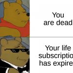 Sorry if this is repost | You are dead Your life subscription has expired | image tagged in memes,tuxedo winnie the pooh,lol so funny | made w/ Imgflip meme maker