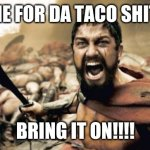 Tacos | TIME FOR DA TACO SHITTS BRING IT ON!!!! | image tagged in memes,sparta leonidas,tacos | made w/ Imgflip meme maker