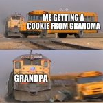 GRANDPAAAA | ME GETTING A COOKIE FROM GRANDMA GRANDPA | image tagged in a train hitting a school bus | made w/ Imgflip meme maker