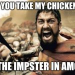 Sparta Leonidas Meme | WHY DID YOU TAKE MY CHICKEN NUGGET I WAS THE IMPSTER IN AMONG US | image tagged in memes,sparta leonidas | made w/ Imgflip meme maker