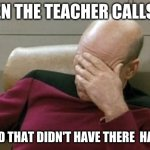 Captain Picard Facepalm | WHEN THE TEACHER CALLS ON THE KID THAT DIDN'T HAVE THERE  HAND UP | image tagged in memes,captain picard facepalm | made w/ Imgflip meme maker