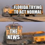:O | FLORIDA TRYING TO ACT NORMAL THE NEWS | image tagged in a train hitting a school bus | made w/ Imgflip meme maker