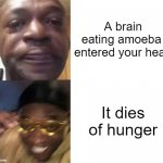 Self burn | A brain eating amoeba  entered your head It dies of hunger | image tagged in black guy crying and black guy laughing | made w/ Imgflip meme maker