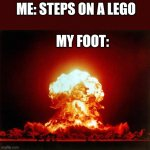 Nuclear Explosion | ME: STEPS ON A LEGO MY FOOT: | image tagged in memes,nuclear explosion | made w/ Imgflip meme maker