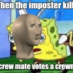 Mocking Spongebob Meme | When the imposter kills the crew mate votes a crewmate | image tagged in memes,mocking spongebob | made w/ Imgflip meme maker