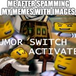 funny man | ME AFTER SPAMMING MY MEMES WITH IMAGES | image tagged in humor switch activated | made w/ Imgflip meme maker