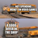 For real though XD | NOT SPENDING MONEY ON VIDEO GAMES A GOOD OFFER IN THE SHOP | image tagged in a train hitting a school bus | made w/ Imgflip meme maker