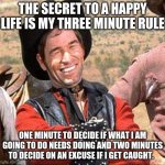 Think about it | THE SECRET TO A HAPPY LIFE IS MY THREE MINUTE RULE ONE MINUTE TO DECIDE IF WHAT I AM GOING TO DO NEEDS DOING AND TWO MINUTES TO DECIDE ON AN | image tagged in cowboy,think about it,three minute rule,it wasn't me,i am the victim here,it needed doing | made w/ Imgflip meme maker