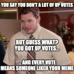Every vote counts | YOU SAY YOU DON'T A LOT OF UP VOTES ... AND EVERY VOTE MEANS SOMEONE LIKED YOUR MEME BUT GUESS WHAT? YOU GOT UP VOTES... | image tagged in memes,afraid to ask andy,fun | made w/ Imgflip meme maker