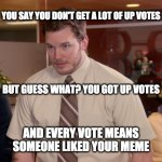 Every vote counts | YOU SAY YOU DON'T GET A LOT OF UP VOTES AND EVERY VOTE MEANS SOMEONE LIKED YOUR MEME BUT GUESS WHAT? YOU GOT UP VOTES | image tagged in memes,fun | made w/ Imgflip meme maker