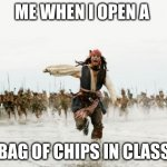 true tho | ME WHEN I OPEN A BAG OF CHIPS IN CLASS | image tagged in memes,jack sparrow being chased | made w/ Imgflip meme maker
