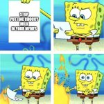 Spongebob Burning Paper | STOP PUTTING CHOCCY MILK IN YOUR MEMES | image tagged in spongebob burning paper | made w/ Imgflip meme maker