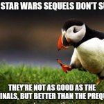 My opinion! If you disagree, that's okay. No hating! | THE STAR WARS SEQUELS DON'T SUCK THEY'RE NOT AS GOOD AS THE ORIGINALS, BUT BETTER THAN THE PREQUELS. | image tagged in memes,unpopular opinion puffin,star wars,disney star wars,free speech | made w/ Imgflip meme maker