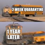 A train hitting a school bus | 2 WEEK QUARANTINE 1 YEAR LATER | image tagged in a train hitting a school bus,i'm 15 so don't try it,who reads these | made w/ Imgflip meme maker