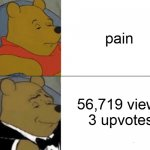 pain... | pain 56,719 views 3 upvotes | image tagged in memes,tuxedo winnie the pooh,pain,newtagthatimade | made w/ Imgflip meme maker