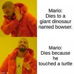 Drake Hotline Bling Meme | Mario: Dies to a giant dinosaur named bowser. Mario: Dies because he touched a turtle | image tagged in memes,drake hotline bling | made w/ Imgflip meme maker