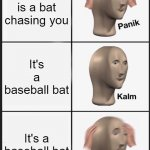 oh crap | There is a bat chasing you It's a baseball bat It's a baseball bat | image tagged in memes,panik kalm panik | made w/ Imgflip meme maker