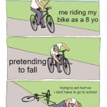Bike Fall Meme | me riding my bike as a 8 yo pretending to fall trying to act hurt so i dont have to go to school | image tagged in memes,bike fall | made w/ Imgflip meme maker