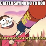 die bob the builder | 3 YEAR OLDME AFTER SAYING NO TO BOB THE BUILDER | image tagged in i am the god of destruction | made w/ Imgflip meme maker