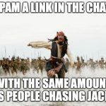 SPAM ME | SPAM A LINK IN THE CHAT WITH THE SAME AMOUNT AS PEOPLE CHASING JACK! | image tagged in memes,jack sparrow being chased | made w/ Imgflip meme maker