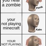 zombie | you hear a zombie your not playing minecraft YOUR NOT PLAYING MINECRAFT | image tagged in memes,panik kalm panik | made w/ Imgflip meme maker