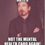 Face You Make Robert Downey Jr | OH FFS NOT THE MENTAL HEALTH CARD AGAIN! | image tagged in memes,face you make robert downey jr | made w/ Imgflip meme maker