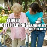 free epic spicy spring rolls | I LOVED BOTTLE FLIPPING SURE GRANDMA LET'S GET YOU TO BED | image tagged in sure grandma let's get you to bed | made w/ Imgflip meme maker