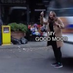 Gina gets hit by a bus | MY GOOD MOOD LIFE | image tagged in gina gets hit by a bus,brooklyn nine nine,brooklyn 99,b99,gina linetti,life | made w/ Imgflip meme maker