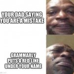 It happened to me today and I decided to make it a meme | YOUR DAD SAYING YOU ARE A MISTAKE GRAMMARLY PUTS A RED LINE UNDER YOUR NAME | image tagged in black guy crying | made w/ Imgflip meme maker