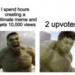 Hulk angry then realizes he's wrong | I spend hours creating a legitimate meme and it gets 10,000 views 2 upvotes | image tagged in hulk angry then realizes he's wrong,imgflip,memes | made w/ Imgflip meme maker