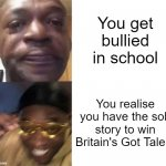 it's bloody perfect | You get bullied in school You realise you have the sob story to win Britain's Got Talent | image tagged in black guy crying and black guy laughing,memes | made w/ Imgflip meme maker
