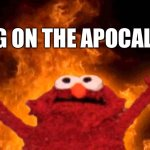 elmo fire | BRING ON THE APOCALYPSE! | image tagged in elmo fire | made w/ Imgflip meme maker