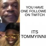 hmmmm | YOU HAVE ONE FOLLOWER ON TWITCH ITS TOMMYINNIT | image tagged in black guy crying and black guy laughing | made w/ Imgflip meme maker