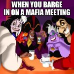 oops wrong meeting! | WHEN YOU BARGE IN ON A MAFIA MEETING | image tagged in disney villains,mafia | made w/ Imgflip meme maker