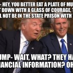 Trump/Pence | PENCE- HEY, YOU BETTER EAT A PLATE OF MUSCLES AND WAS IT DOWN WITH A GLASS OF COURAGE, THE SECRET SERVICE WILL NOT BE IN THE STATE PRISON WI | image tagged in trump/pence | made w/ Imgflip meme maker