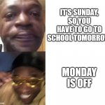 Me this week | IT'S SUNDAY, SO YOU HAVE TO GO TO SCHOOL TOMORROW MONDAY IS OFF | image tagged in black guy crying and black guy laughing | made w/ Imgflip meme maker