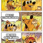 Hm it seems its getting hotter in here | THIS IS FINE MAN IS IT GETTING HOT IN HERE HM THERE GOES MY HAND | image tagged in this is fine dog,there goes my hand,oh wow are you actually reading these tags,wow this is garbage you actually like this | made w/ Imgflip meme maker