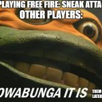 better to be sneaky. | ME PLAYING FREE FIRE: SNEAK ATTACKS OTHER PLAYERS: THEM 2 SECS LATER: *DIES* | image tagged in cowabunga it is | made w/ Imgflip meme maker