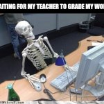 Skeleton | WAITING FOR MY TEACHER TO GRADE MY WORK | image tagged in skeleton computer | made w/ Imgflip meme maker